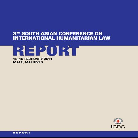 3rd South Asian Conference on International Humanitarian Law : Report 1-16 February 2011, Male, Maldives