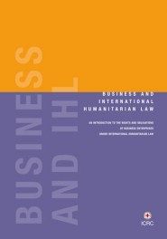 Business and International Humanitarian Law: an introduction to the rights and obligations of business enterprises under international humanitarian law