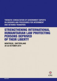 Strengthening international humanitarian law protecting persons deprived of their liberty Thematic consultation of gouvernment experts on grounds and procedures for internment and detainee transfers, Montreux, Switzerland 20-22 October 2014