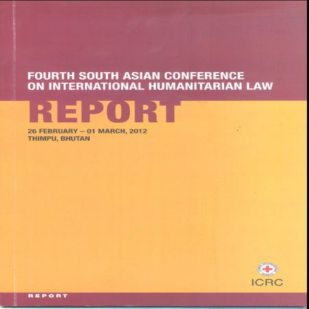 Fourth South Asian Conference on International Humanitarian Law - Report 26 Feb.-01 March 2012, Thimpu, Bhutan