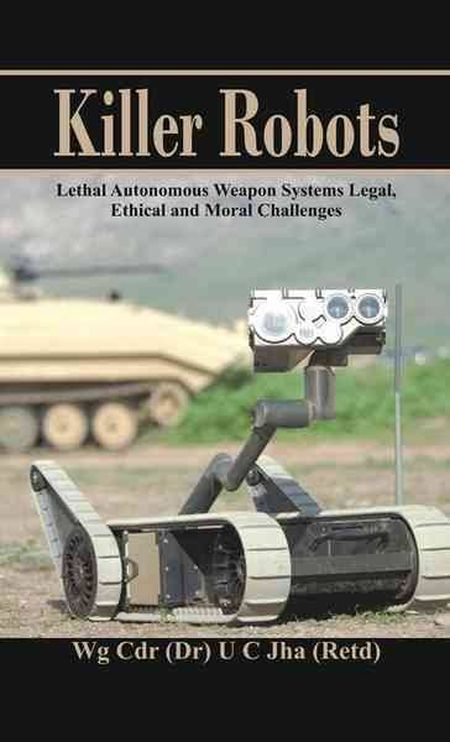 Killer Robots: Lethal Autonomous Weapon Systems - Legal, Ethical and Moral Challenges
